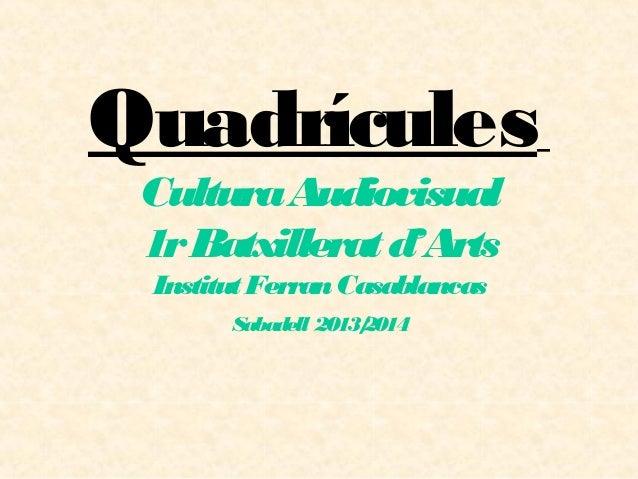 Quadrícules CulturaAudiovisual 1rBatxilleratd'Arts InstitutFerranCasablancas Sabadell 2013/2014