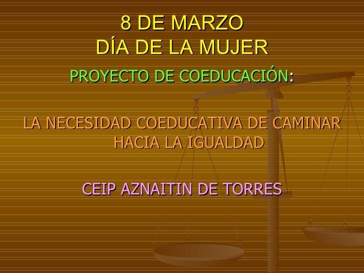 8 DE MARZO DÍA DE LA MUJER <ul><li>PROYECTO DE COEDUCACIÓN : </li></ul><ul><li>LA NECESIDAD COEDUCATIVA DE CAMINAR HACIA L...