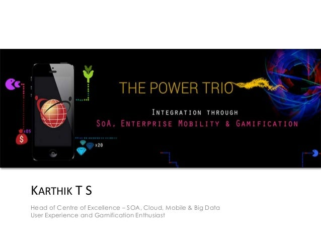 KARTHIK T S Head of Centre of Excellence – SOA, Cloud, Mobile & Big Data User Experience and Gamification Enthusiast