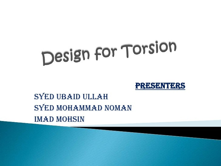 Design for Torsion<br />Presenters<br />Syed Ubaid Ullah<br />Syed Mohammad Noman<br />Imad Mohsin <br />