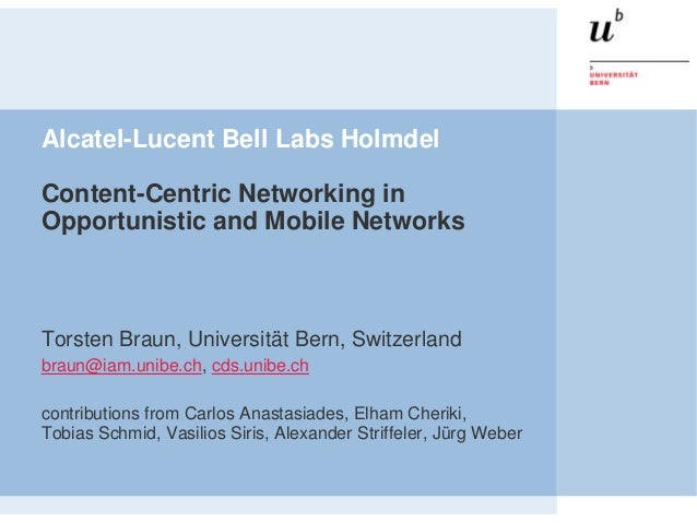 Alcatel-Lucent Bell Labs HolmdelContent-Centric Networking inOpportunistic and Mobile NetworksTorsten Braun, Universität B...