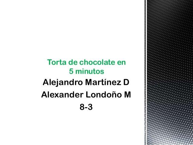 Alejandro Martínez D Alexander Londoño M 8-3 Torta de chocolate en 5 minutos