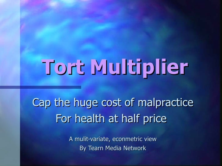Tort Multiplier Cap the huge cost of malpractice For health at half price  A mulit-variate, econmetric view By Tearn Media...