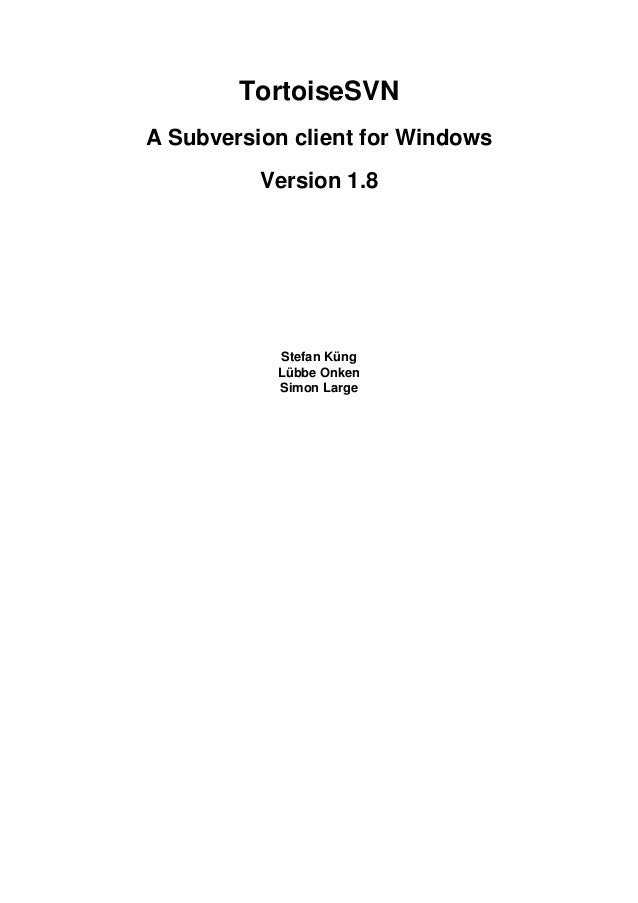 TortoiseSVN A Subversion client for Windows Version 1.8 Stefan Küng Lübbe Onken Simon Large