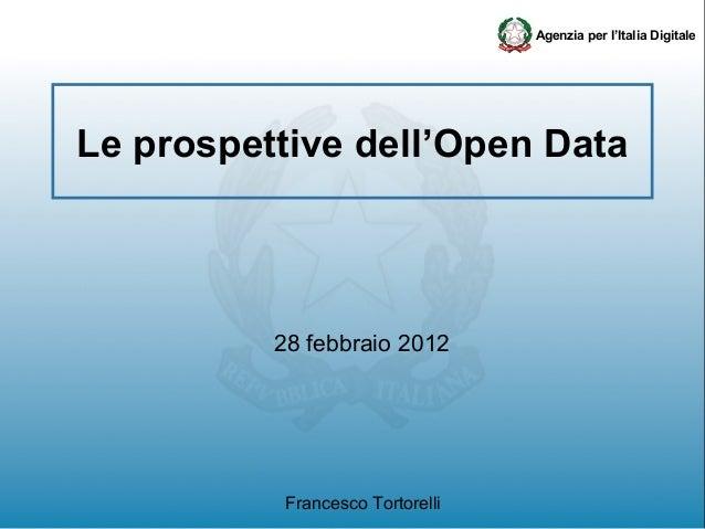 Agenzia per l'Italia DigitaleLe prospettive dell'Open Data          28 febbraio 2012           Francesco Tortorelli
