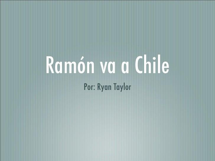 Ramón va a Chile     Por: Ryan Taylor
