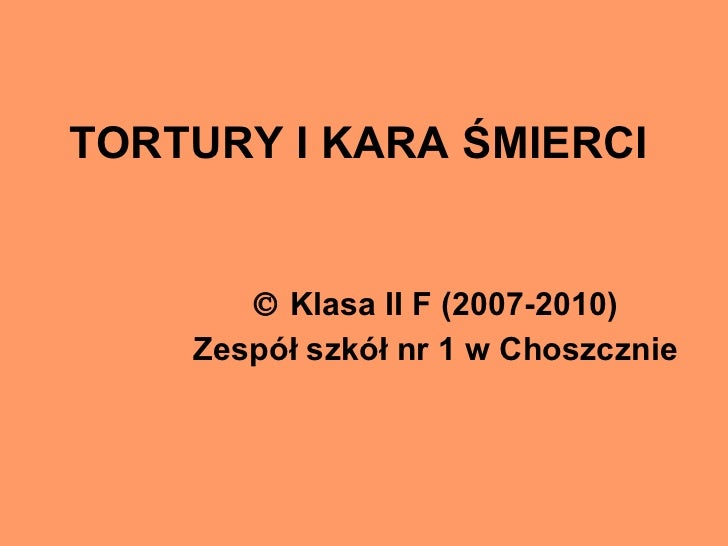 TORTURY I KARA ŚMIERCI    Klasa II F (2007-2010) Zespół szkół nr 1 w Choszcznie