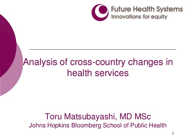 1 Analysis of cross-country changes in health services Toru Matsubayashi, MD MSc Johns Hopkins Bloomberg School of Public ...