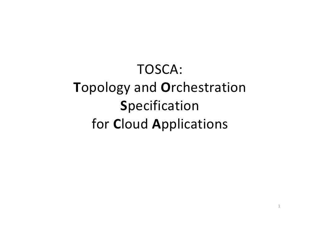 TOSCA:Topology and Orchestration       Specification  for Cloud Applications                             1