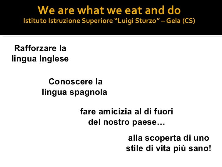 "We are what we eat and do Istituto Istruzione Superiore ""Luigi Sturzo"" – Gela (CS) Rafforzare la lingua Inglese Conoscere ..."