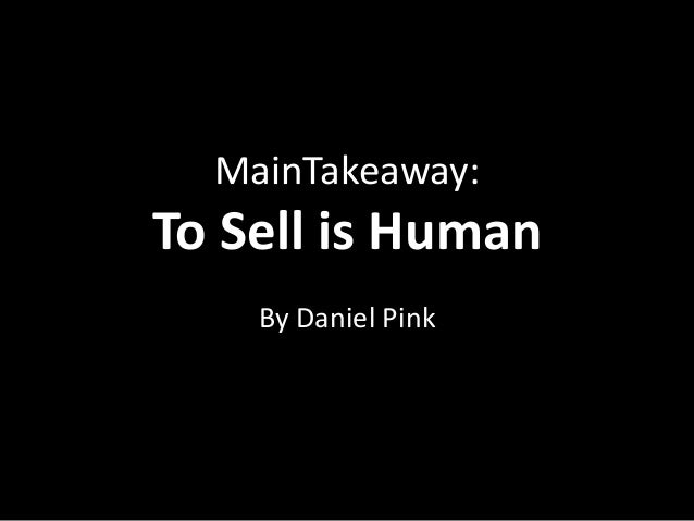 MainTakeaway:To Sell is Human    By Daniel Pink