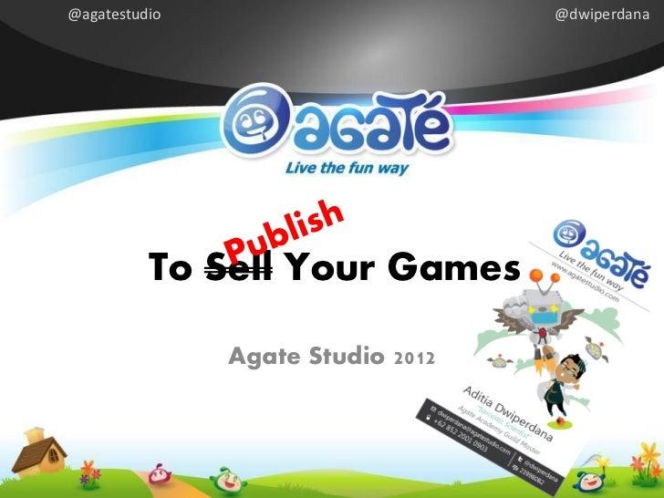 @agatestudio                       @dwiperdana          To Sell Your Games               Agate Studio 2012