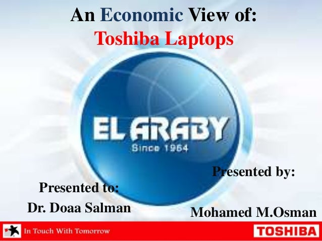 An Economic View of: Toshiba Laptops  Presented by:  Presented to: Dr. Doaa Salman  Mohamed M.Osman