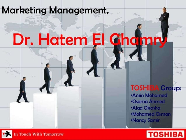 Marketing Management, Dr. Hatem El Ghamry TOSHIBA Group: •Amin Mohamed •Osama Ahmed •Alaa Okasha •Mohamed Osman •Nancy Sam...