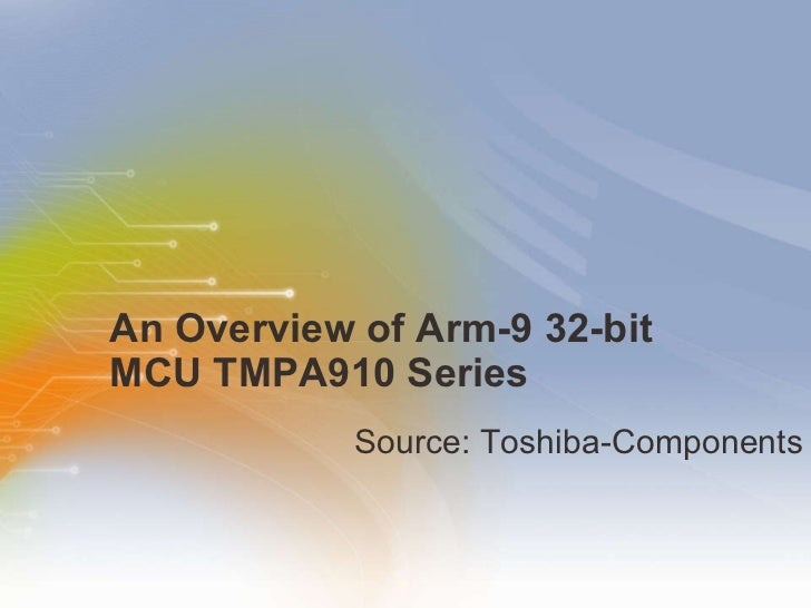 An Overview of Arm-9 32-bit MCU TMPA910 Series  <ul><li>Source:  Toshiba-Components </li></ul>