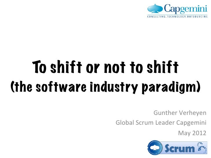 To shift or not to shift(the software industry paradigm)                                   Gunther Verheyen         ...