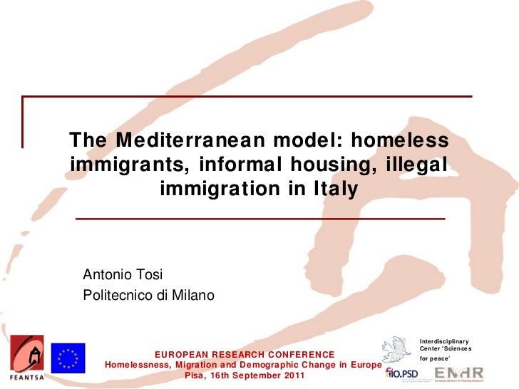 The Mediterranean model: homelessimmigrants, informal housing, illegal        immigration in Italy Antonio Tosi Politecnic...