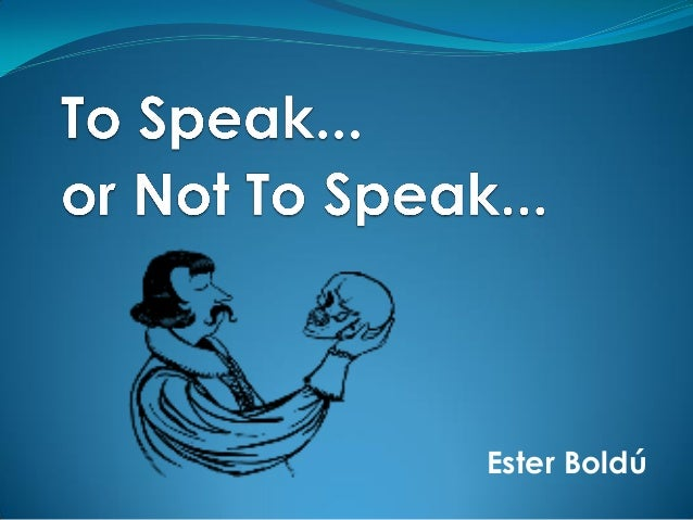 To speak or not to speak... That is the question!