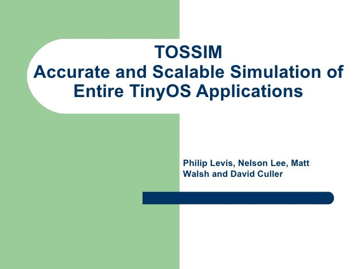 TOSSIM Accurate and Scalable Simulation of Entire TinyOS Applications Philip Levis, Nelson Lee, Matt Walsh and David Culler