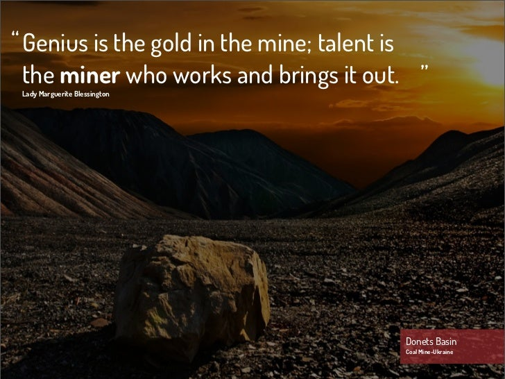 """ Genius is the gold in the mine; talent is  the miner who works and brings it out. "" Lady Marguerite Blessington         ..."