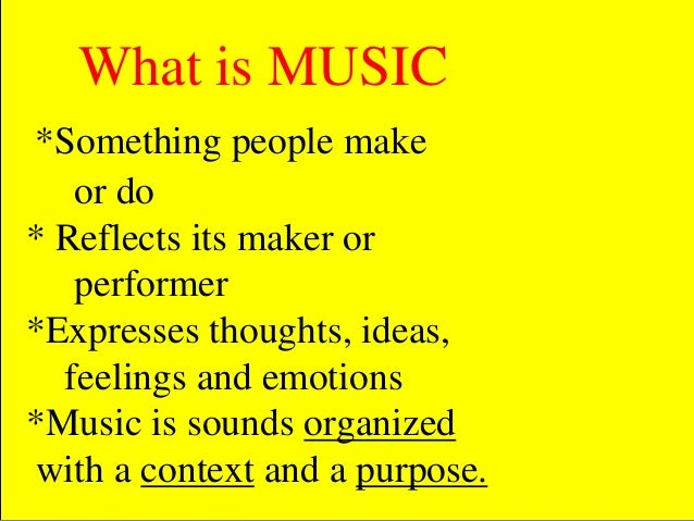 What is MUSIC *Something people make or do * Reflects its maker or performer *Expresses thoughts, ideas, feelings and emot...