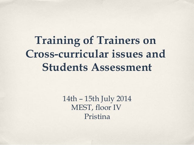 Training of Trainers on Cross-curricular issues and Students Assessment 14th – 15th July 2014 MEST, floor IV Pristina