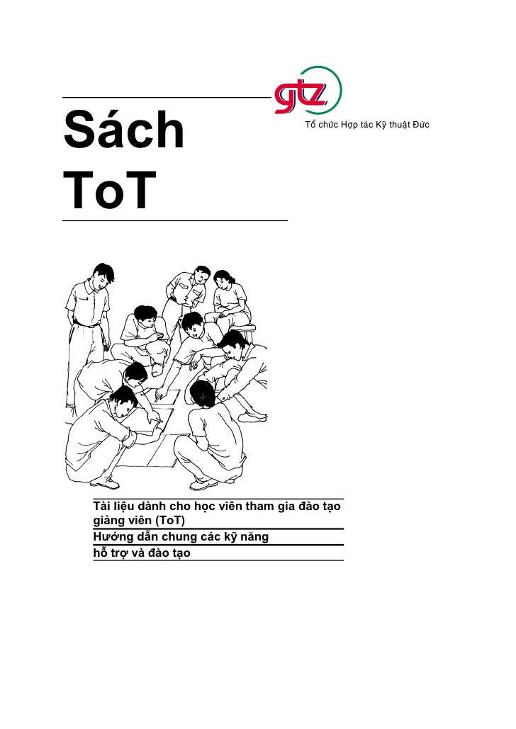 Sách ToT     Tài liệu dành cho học viên tham gia đào tạo giảng viên (ToT) Hướng dẫn chung các kỹ năng hỗ trợ và đào tạo