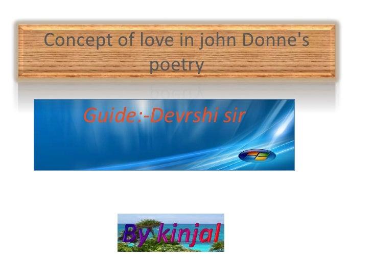 Concept of love in john Donne's poetry<br />Guide:-Devrshi sir<br />By kinjal<br />