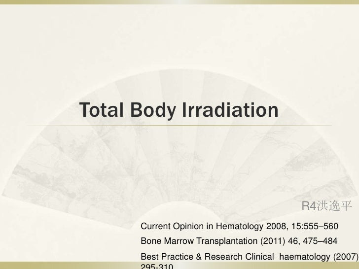 Total Body Irradiation                                            R4洪逸平      Current Opinion in Hematology 2008, 15:555–56...
