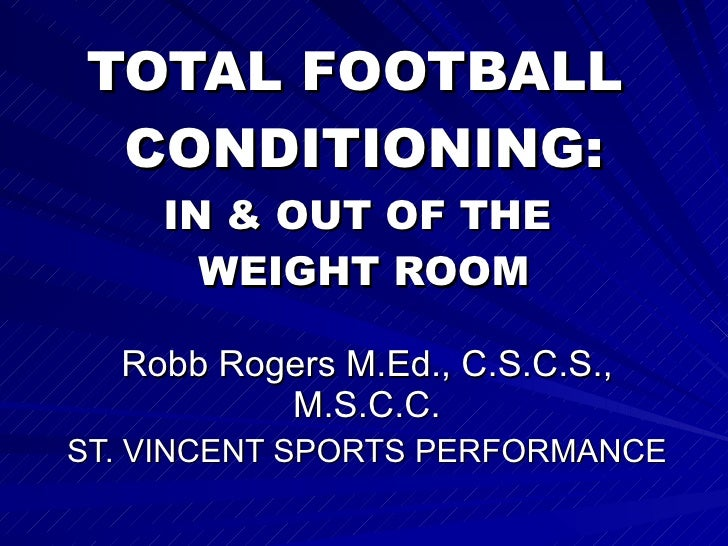 TOTAL FOOTBALL  CONDITIONING: IN & OUT OF THE  WEIGHT ROOM Robb Rogers M.Ed., C.S.C.S., M.S.C.C. ST. VINCENT SPORTS PERFOR...