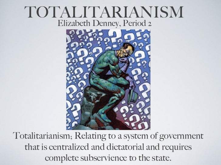 TOTALITARIANISM           Elizabeth Denney, Period 2Totalitarianism; Relating to a system of government  that is centraliz...