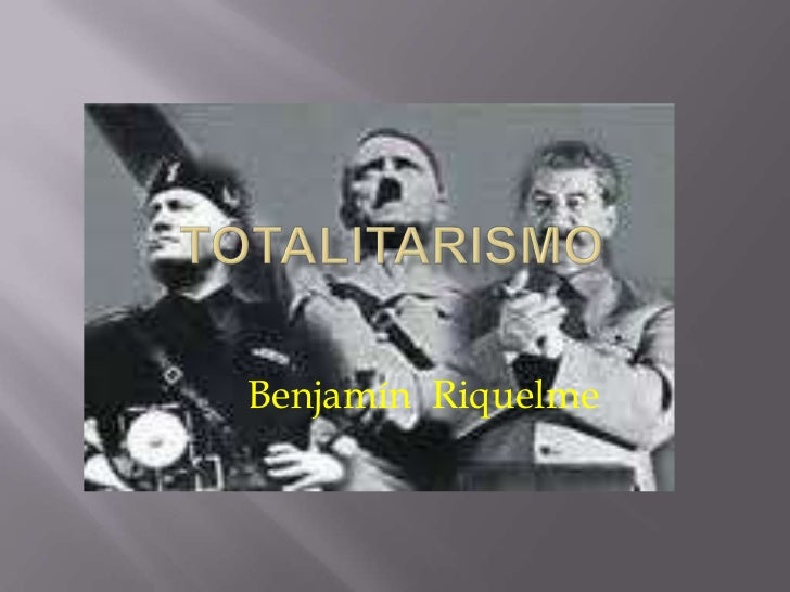 Totalitarismo<br />Benjamín  Riquelme<br />