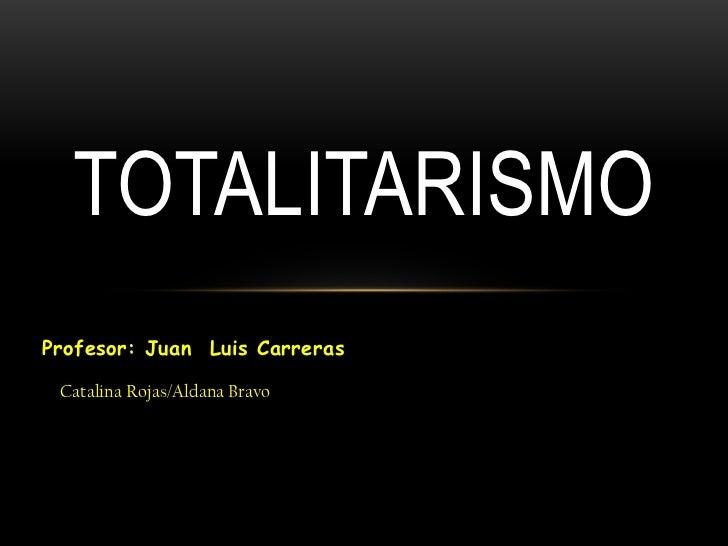 Profesor: Juan  Luis Carreras<br />Totalitarismo<br />Catalina Rojas/Aldana Bravo<br />