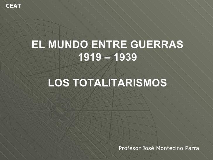 EL MUNDO ENTRE GUERRAS 1919 – 1939 LOS TOTALITARISMOS Profesor José Montecino Parra CEAT