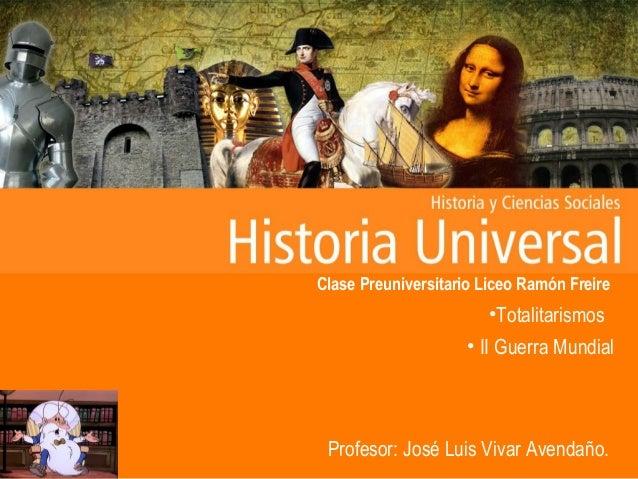 Clase Preuniversitario Liceo Ramón Freire •Totalitarismos • II Guerra Mundial Profesor: José Luis Vivar Avendaño.