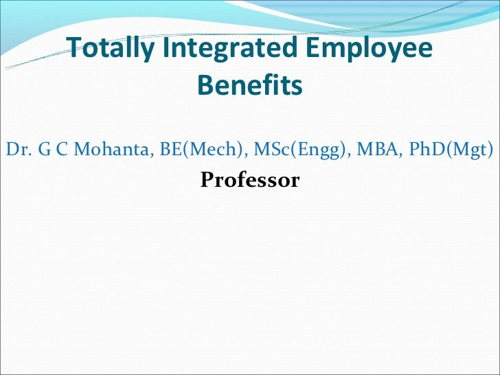 Totally Integrated Employee                 BenefitsDr. G C Mohanta, BE(Mech), MSc(Engg), MBA, PhD(Mgt)                   ...