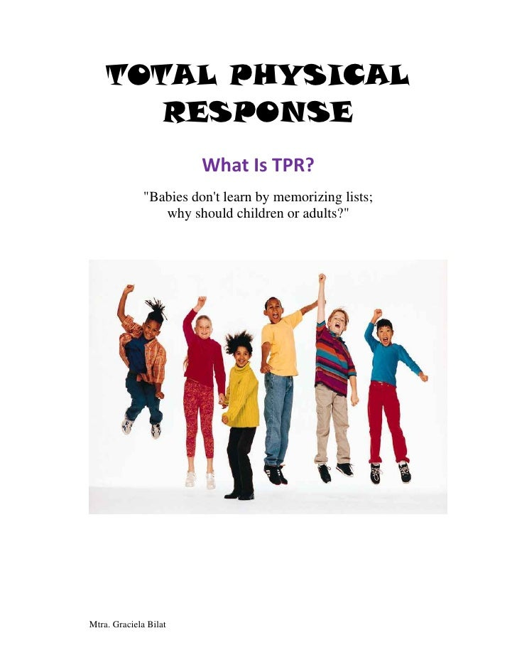 "TOTAL PHYSICAL        RESPONSE                         What Is TPR?               ""Babies don't learn by memorizing lists;..."