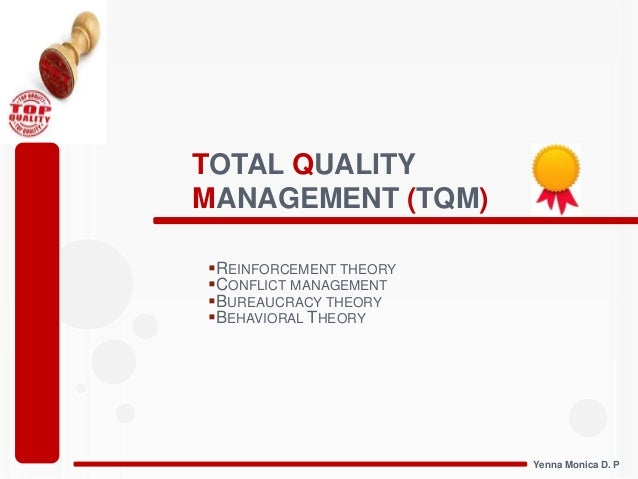 Total Quality Management (TQM) -- Reinforcement Theory, Conflict Mgt, Bureaucracy and Behavioral Theory