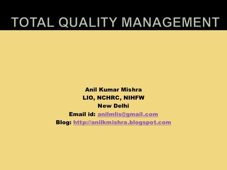 Total Quality Management<br />Anil Kumar Mishra<br />LIO, NCHRC, NIHFW<br />New Delhi<br />Email id: anilmlis@gmail.com<br...