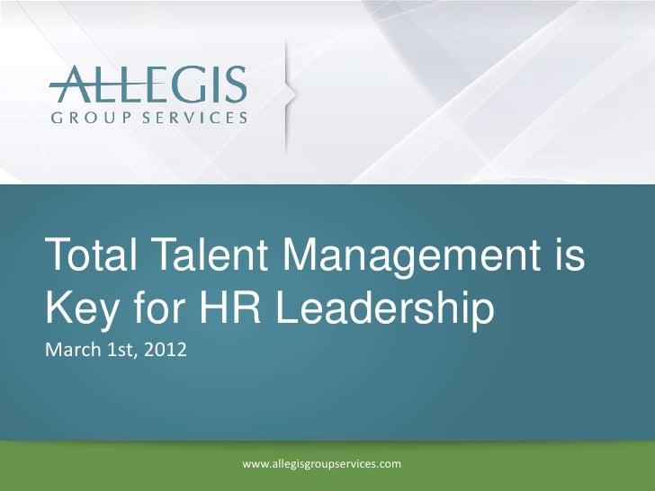Total Talent Management isKey for HR LeadershipMarch 1st, 2012                  www.allegisgroupservices.com