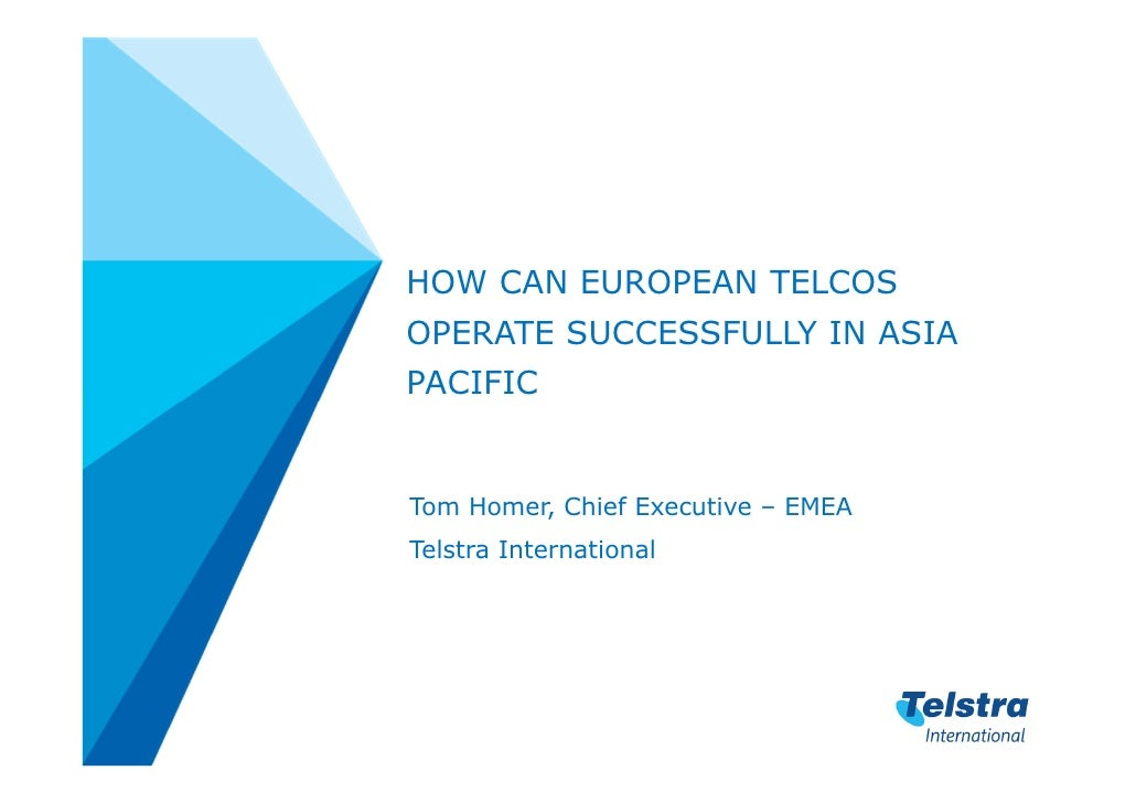 HOW CAN EUROPEAN TELCOSOPERATE SUCCESSFULLY IN ASIAPACIFICTom Homer, Chief Executive – EMEATelstra International