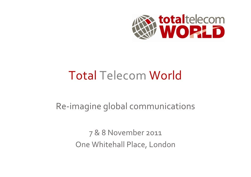 Total Telecom WorldRe-imagine global communications       7 & 8 November 2011    One Whitehall Place, London