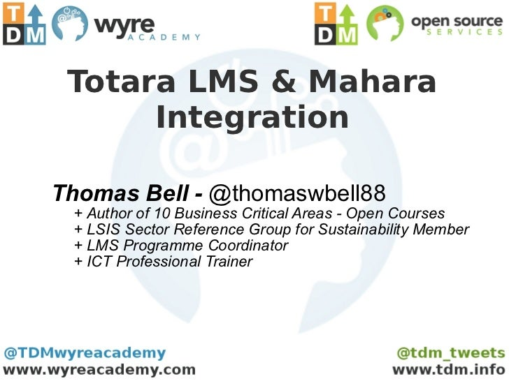 Totara LMS & Mahara      IntegrationThomas Bell - @thomaswbell88 + Author of 10 Business Critical Areas - Open Courses + L...