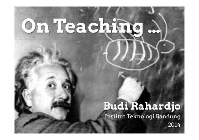 On Teaching …  Budi Rahardjo Institut Teknologi Bandung 2014