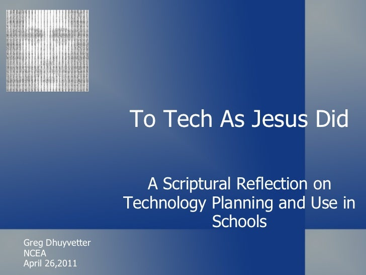 To Tech As Jesus Did A Scriptural Reflection on Technology Planning and Use in Schools Greg Dhuyvetter NCEA April 26,2011