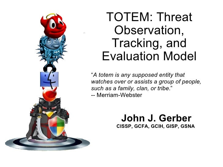 "TOTEM: Threat Observation, Tracking, and Evaluation Model John J. Gerber CISSP, GCFA, GCIH, GISP, GSNA   "" A totem is any ..."