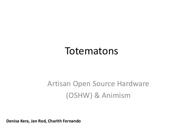 TotematonsArtisan Open Source Hardware(OSHW) & AnimismDenisa Kera, Jan Rod, Charith Fernando