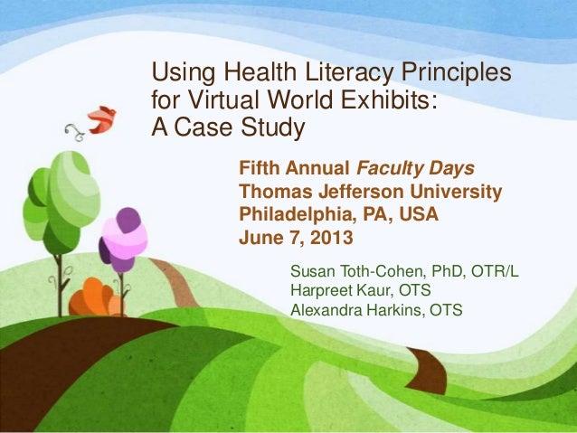 Using Health Literacy Principlesfor Virtual World Exhibits:A Case StudySusan Toth-Cohen, PhD, OTR/LHarpreet Kaur, OTSAlexa...