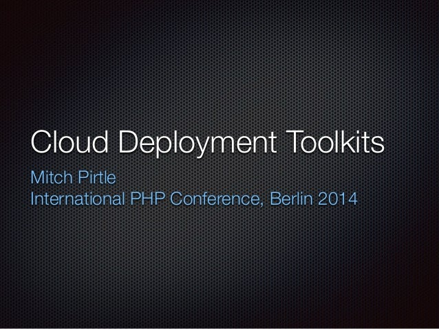 Cloud Deployment Toolkits Mitch Pirtle International PHP Conference, Berlin 2014