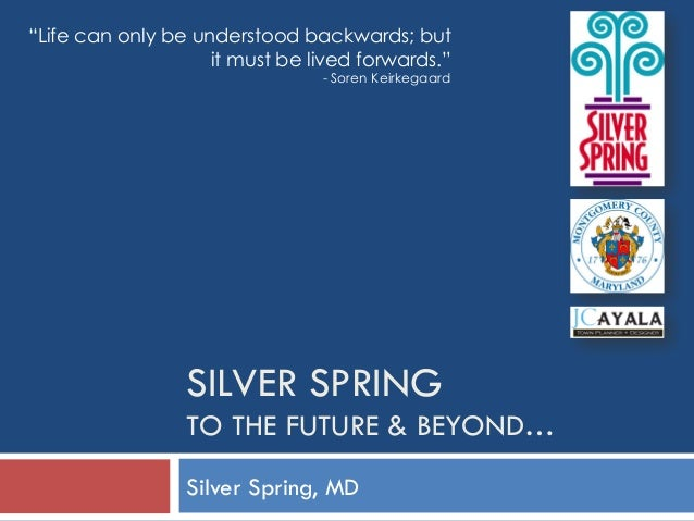 """SILVER SPRING TO THE FUTURE & BEYOND… Silver Spring, MD """"Life can only be understood backwards; but it must be lived forwa..."""